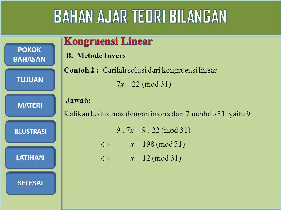 TUJUAN MATERI ILLUSTRASI LATIHAN SELESAI POKOK BAHASAN Illustrasi 1: Tentukan semua solusi dari kongruensi linear 2x – 5y ≡ 4 (mod 6) Pembahasan: Gunakan metode penyelesaian kongruensi linear satu variabel 2x ≡ 5y + 4 (mod 6) Tetapkan nilai y = 0, 1, 2, 3, 4, 5 (i) Untuk y = 0 diperoleh : 2x ≡ 4 (mod 6) Solusinya adalah (x, y)  (2, 0) (mod 6), (5, 0) mod 6).