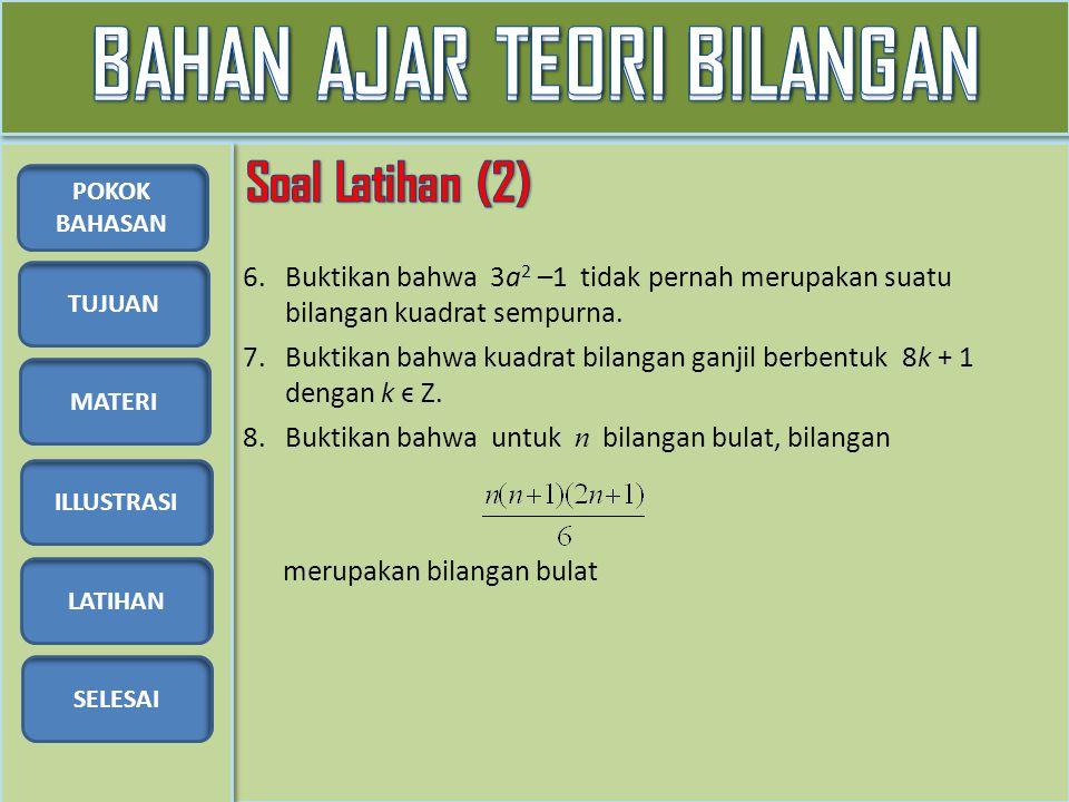 TUJUAN MATERI ILLUSTRASI LATIHAN SELESAI POKOK BAHASAN 6.Buktikan bahwa 3a 2 –1 tidak pernah merupakan suatu bilangan kuadrat sempurna. 7.Buktikan bah