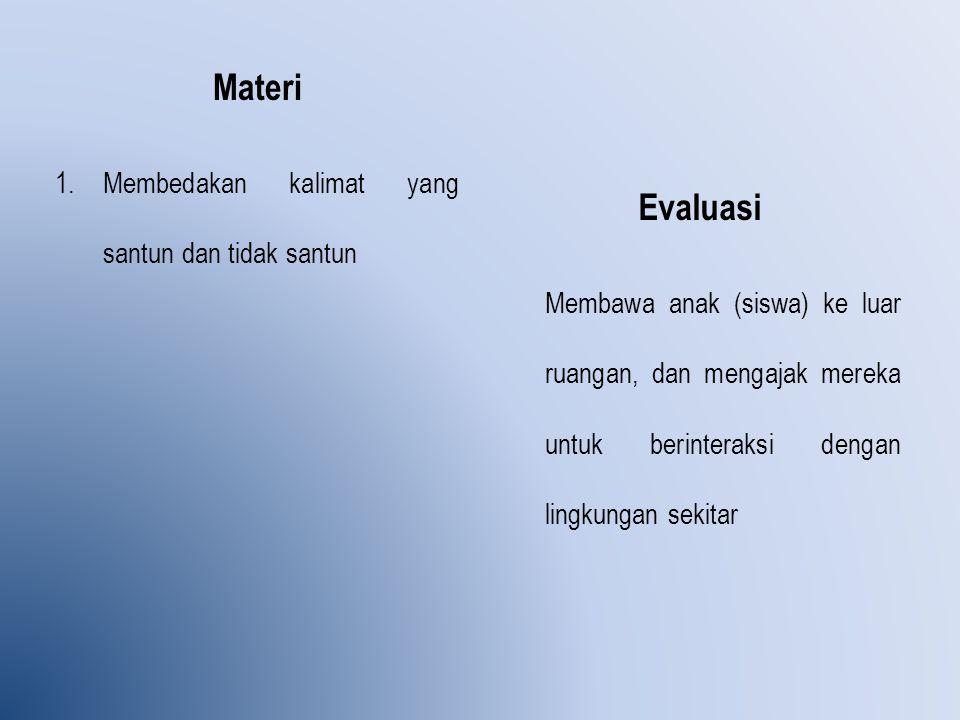 Materi 1.Membedakan kalimat yang santun dan tidak santun Evaluasi Membawa anak (siswa) ke luar ruangan, dan mengajak mereka untuk berinteraksi dengan