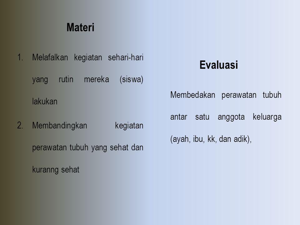 Materi 1.Melafalkan kegiatan sehari-hari yang rutin mereka (siswa) lakukan 2.Membandingkan kegiatan perawatan tubuh yang sehat dan kuranng sehat Evalu