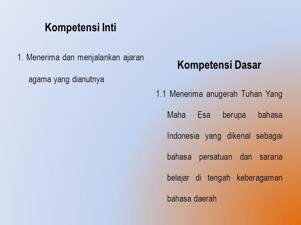 Kompetensi Inti 1. Menerima dan menjalankan ajaran agama yang dianutnya Kompetensi Dasar 1.1 Menerima anugerah Tuhan Yang Maha Esa berupa bahasa Indon