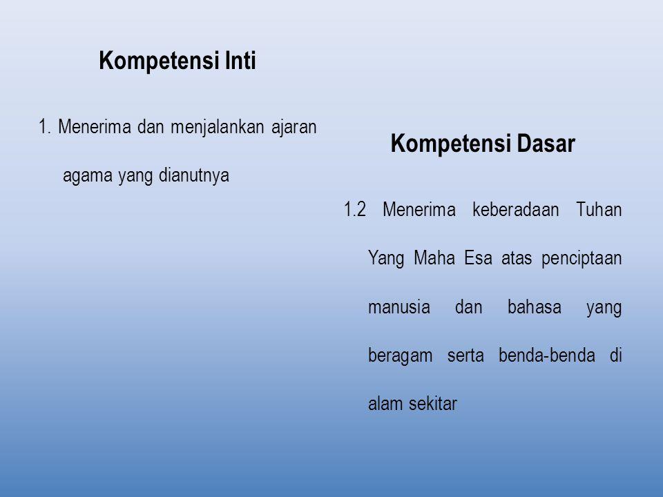 Kompetensi Inti 1. Menerima dan menjalankan ajaran agama yang dianutnya Kompetensi Dasar 1.2 Menerima keberadaan Tuhan Yang Maha Esa atas penciptaan m