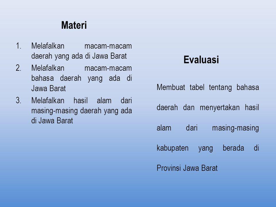 Materi 1.Melafalkan macam-macam daerah yang ada di Jawa Barat 2.Melafalkan macam-macam bahasa daerah yang ada di Jawa Barat 3.Melafalkan hasil alam dari masing-masing daerah yang ada di Jawa Barat Evaluasi Membuat tabel tentang bahasa daerah dan menyertakan hasil alam dari masing-masing kabupaten yang berada di Provinsi Jawa Barat