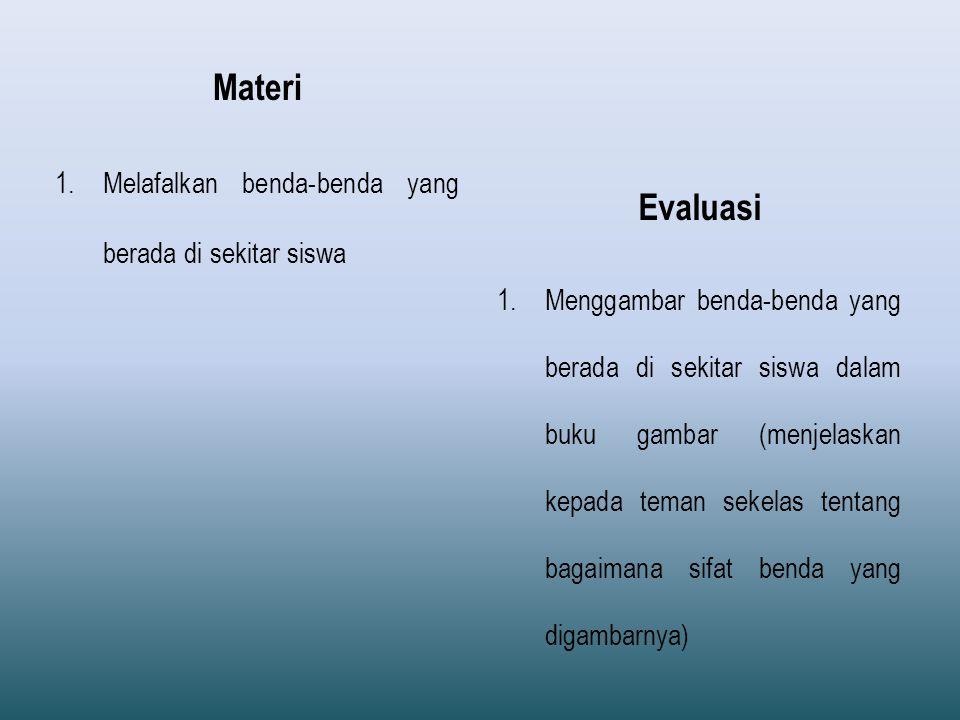Materi 1.Melafalkan benda-benda yang berada di sekitar siswa Evaluasi 1.Menggambar benda-benda yang berada di sekitar siswa dalam buku gambar (menjelaskan kepada teman sekelas tentang bagaimana sifat benda yang digambarnya)