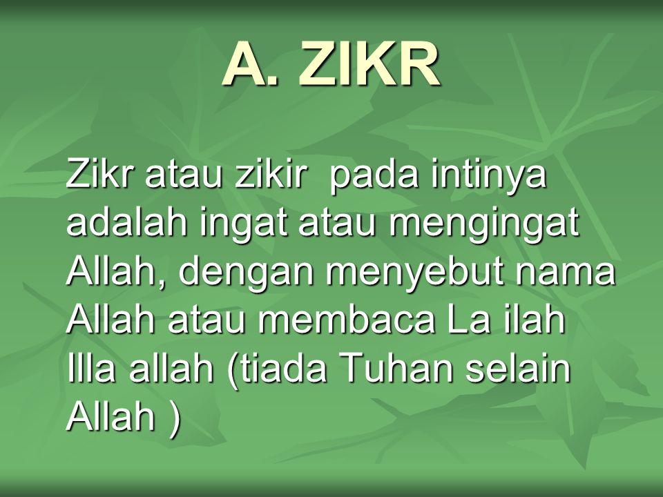 A. ZIKR Zikr atau zikir pada intinya adalah ingat atau mengingat Allah, dengan menyebut nama Allah atau membaca La ilah Illa allah (tiada Tuhan selain