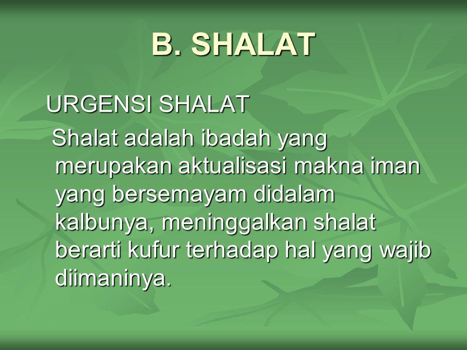 B. SHALAT URGENSI SHALAT Shalat adalah ibadah yang merupakan aktualisasi makna iman yang bersemayam didalam kalbunya, meninggalkan shalat berarti kufu
