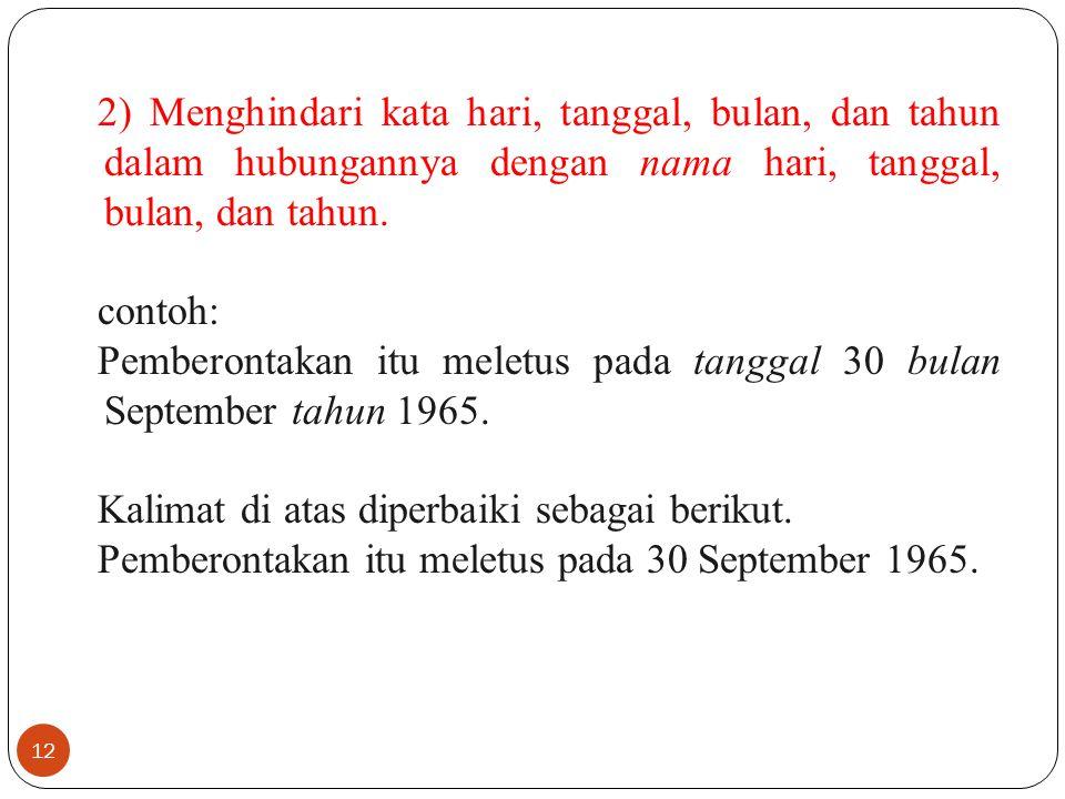 12 2) Menghindari kata hari, tanggal, bulan, dan tahun dalam hubungannya dengan nama hari, tanggal, bulan, dan tahun. contoh: Pemberontakan itu meletu