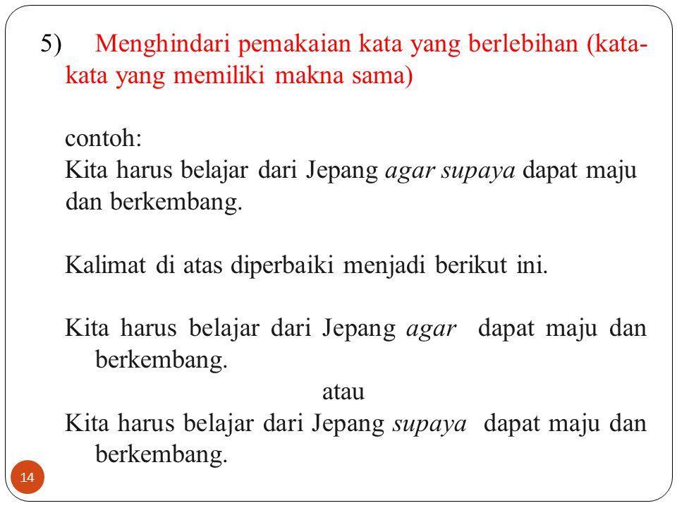 14 5)Menghindari pemakaian kata yang berlebihan (kata- kata yang memiliki makna sama) contoh: Kita harus belajar dari Jepang agar supaya dapat maju da