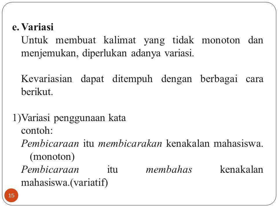 15 e.Variasi Untuk membuat kalimat yang tidak monoton dan menjemukan, diperlukan adanya variasi. Kevariasian dapat ditempuh dengan berbagai cara berik