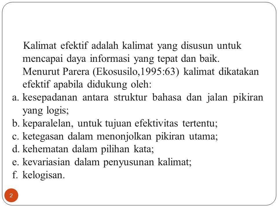 2 Kalimat efektif adalah kalimat yang disusun untuk mencapai daya informasi yang tepat dan baik. Menurut Parera (Ekosusilo,1995:63) kalimat dikatakan