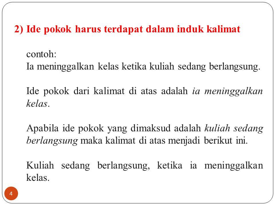 4 2)Ide pokok harus terdapat dalam induk kalimat contoh: Ia meninggalkan kelas ketika kuliah sedang berlangsung. Ide pokok dari kalimat di atas adalah