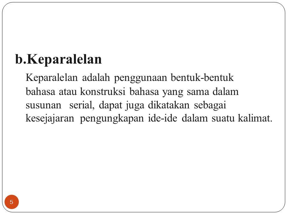 5 b.Keparalelan Keparalelan adalah penggunaan bentuk-bentuk bahasa atau konstruksi bahasa yang sama dalam susunan serial, dapat juga dikatakan sebagai