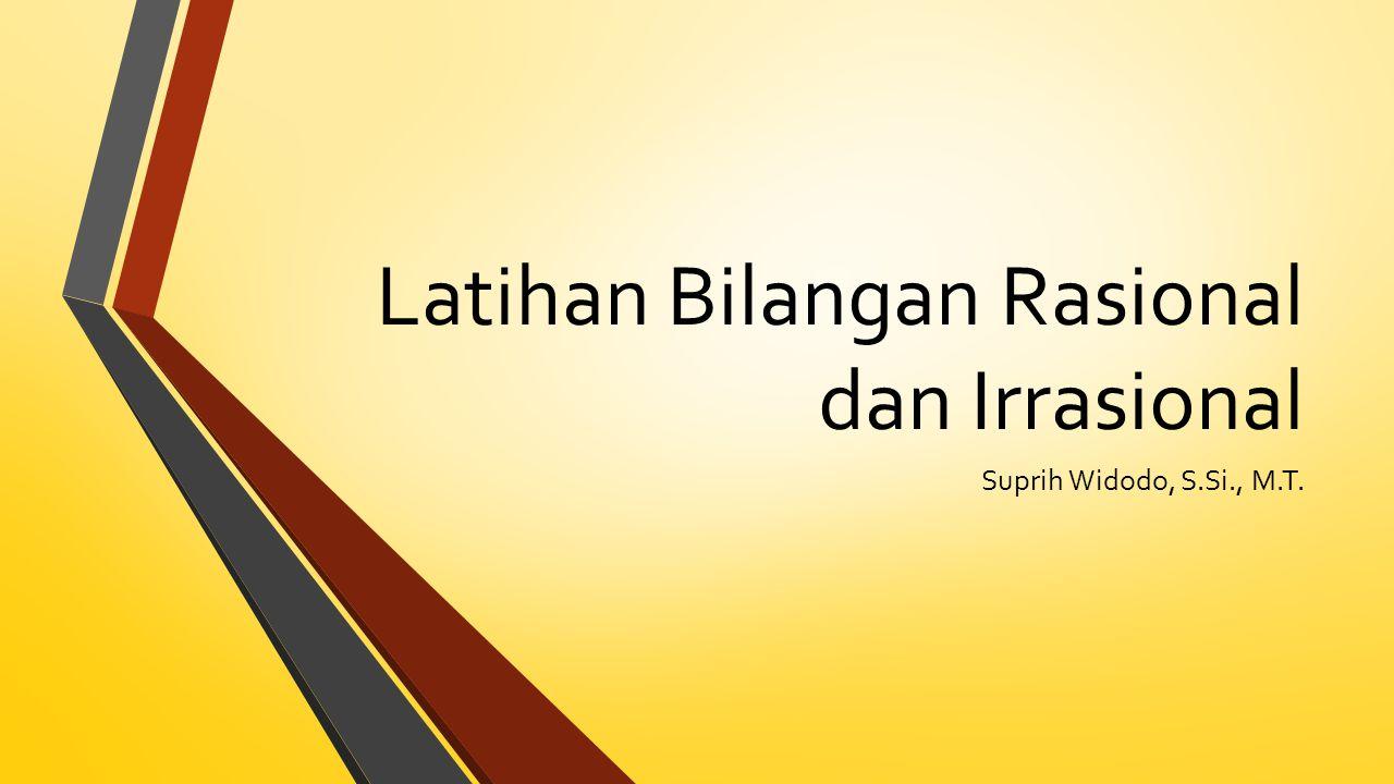 Latihan Bilangan Rasional dan Irrasional Suprih Widodo, S.Si., M.T.