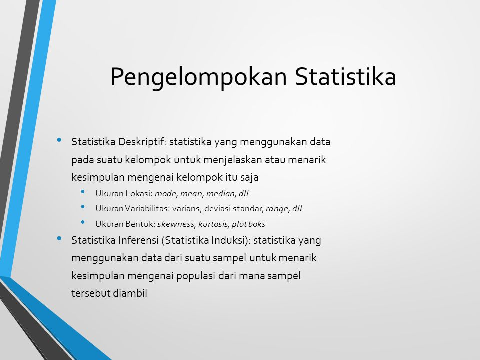 Pengelompokan statistika lainnya Statistika Parametrik: Menggunakan asumsi mengenai populasi Membutuhkan pengukuran kuantitatif dengan level data interval atau rasio Statistika Nonparametrik (distribution-free statistics for use with nominal / ordinal data): Menggunakan lebih sedikit asumsi mengenaipopulasi (atau bahkan tidak ada sama sekali) Membutuhkan data dengan level serendahrendahnya ordinal (ada beberapa metode untuknominal)