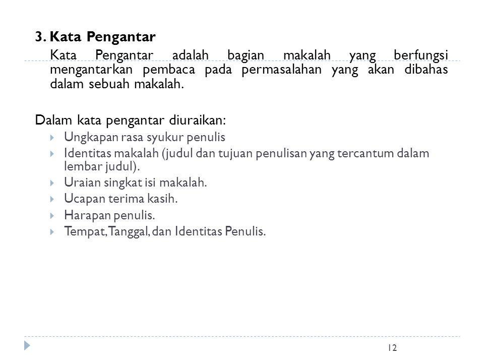 12 3. Kata Pengantar Kata Pengantar adalah bagian makalah yang berfungsi mengantarkan pembaca pada permasalahan yang akan dibahas dalam sebuah makalah