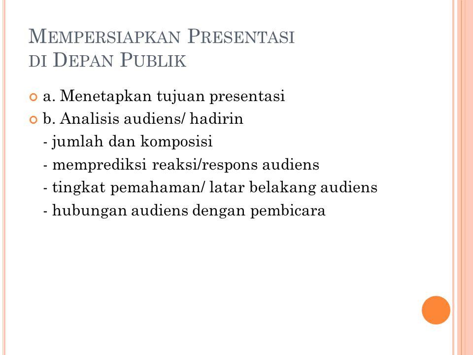 M EMPERSIAPKAN P RESENTASI DI D EPAN P UBLIK a.Menetapkan tujuan presentasi b.