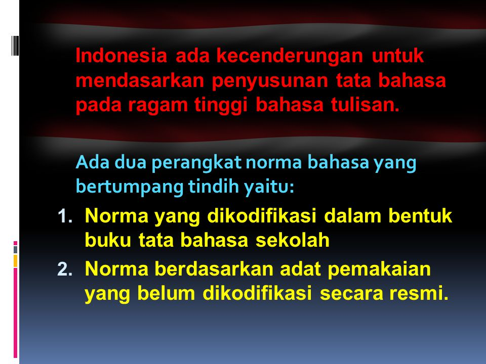 Indonesia ada kecenderungan untuk mendasarkan penyusunan tata bahasa pada ragam tinggi bahasa tulisan. Ada dua perangkat norma bahasa yang bertumpang