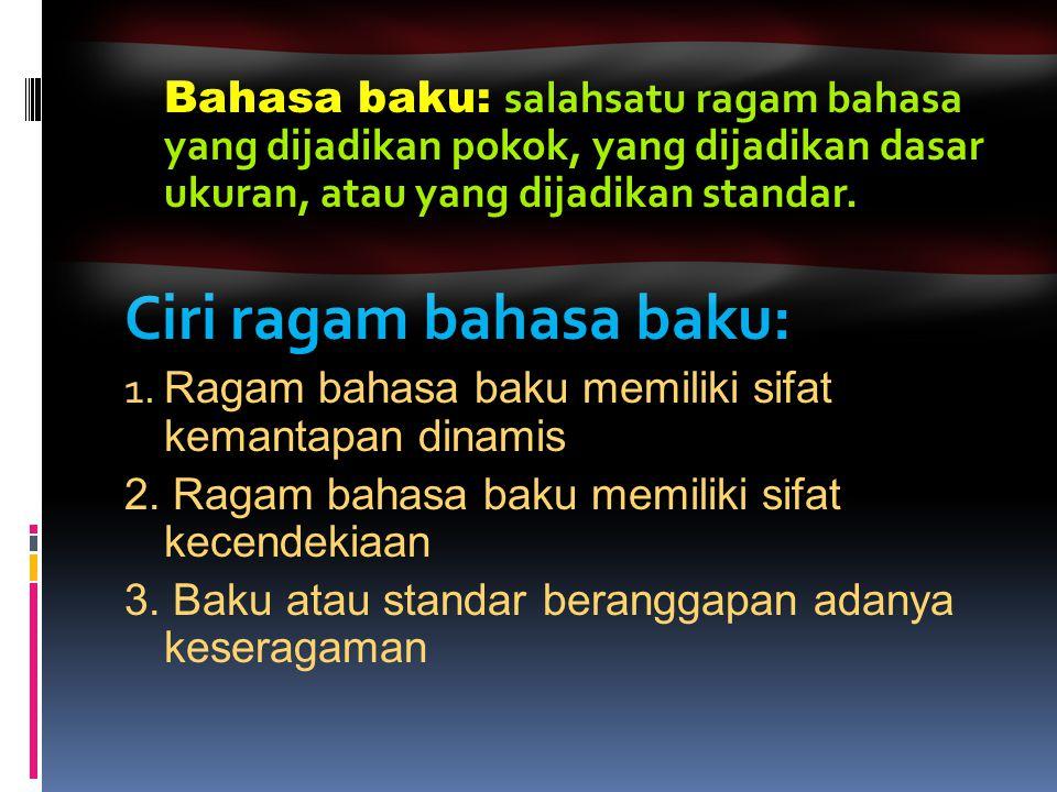 Bahasa baku: salahsatu ragam bahasa yang dijadikan pokok, yang dijadikan dasar ukuran, atau yang dijadikan standar. Ciri ragam bahasa baku: 1. Ragam b