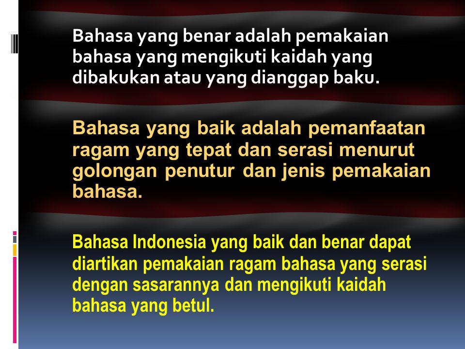 Bahasa yang benar adalah pemakaian bahasa yang mengikuti kaidah yang dibakukan atau yang dianggap baku. Bahasa yang baik adalah pemanfaatan ragam yang