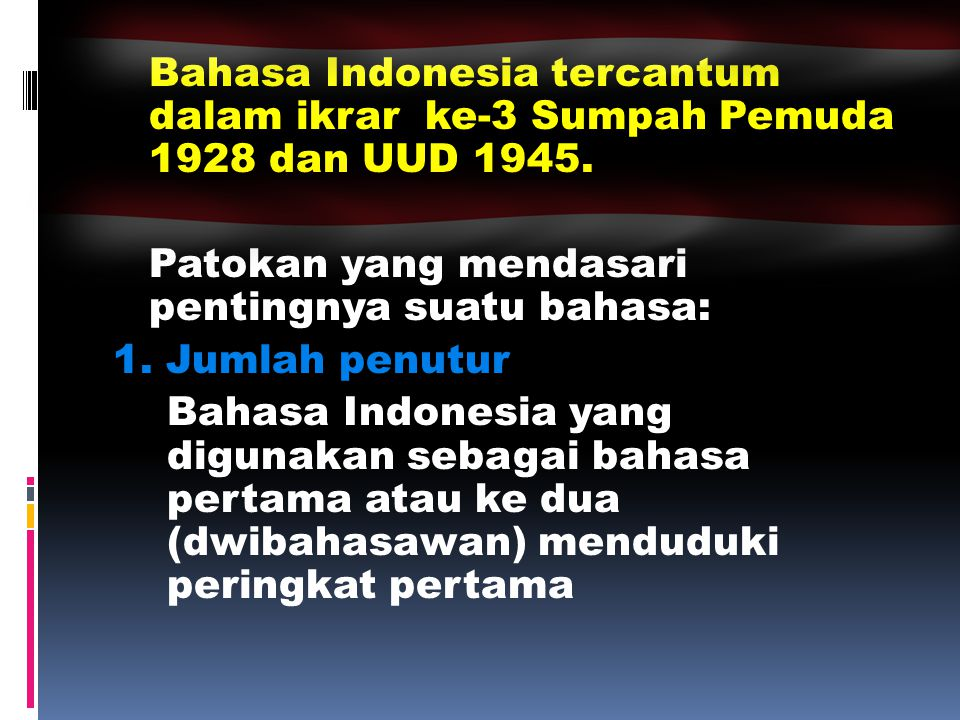 Bahasa Indonesia tercantum dalam ikrar ke-3 Sumpah Pemuda 1928 dan UUD 1945. Patokan yang mendasari pentingnya suatu bahasa: 1. Jumlah penutur Bahasa