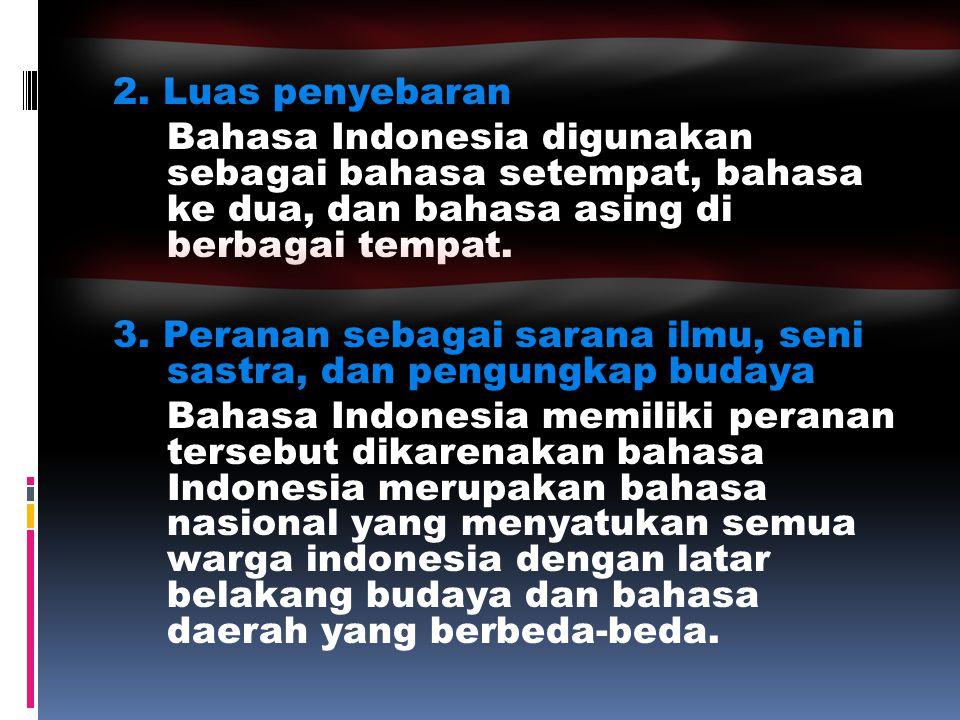 2. Luas penyebaran Bahasa Indonesia digunakan sebagai bahasa setempat, bahasa ke dua, dan bahasa asing di berbagai tempat. 3. Peranan sebagai sarana i