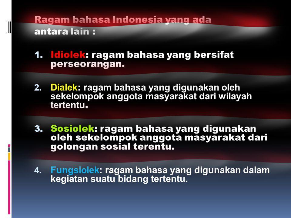 Ragam bahasa Indonesia yang ada antara lain : 1. Idiolek: ragam bahasa yang bersifat perseorangan. 2. Dialek: ragam bahasa yang digunakan oleh sekelom