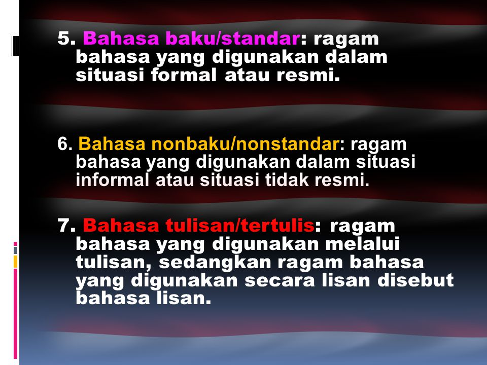 5. Bahasa baku/standar: ragam bahasa yang digunakan dalam situasi formal atau resmi. 6. Bahasa nonbaku/nonstandar: ragam bahasa yang digunakan dalam s