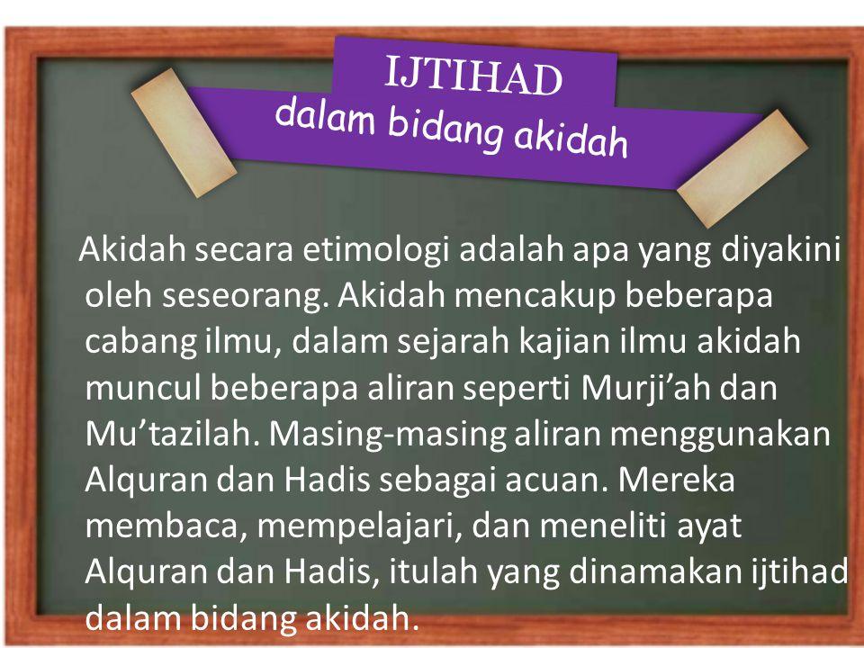 IJTIHAD dalam bidang akidah Akidah secara etimologi adalah apa yang diyakini oleh seseorang. Akidah mencakup beberapa cabang ilmu, dalam sejarah kajia