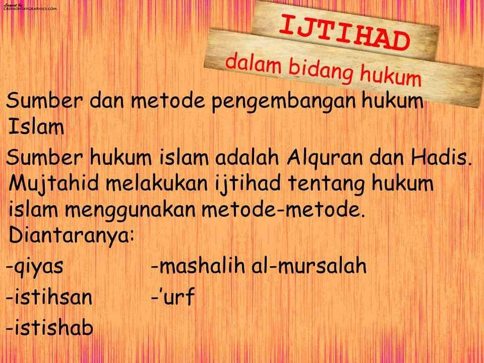 dalam bidang hukum Sumber dan metode pengembangan hukum Islam Sumber hukum islam adalah Alquran dan Hadis. Mujtahid melakukan ijtihad tentang hukum is
