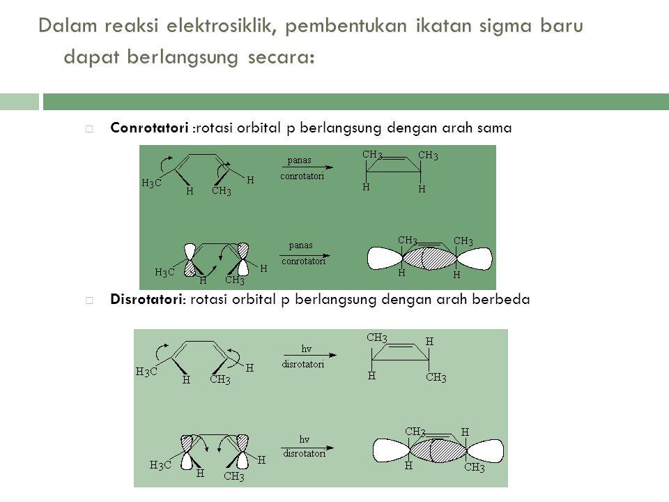 Dalam reaksi elektrosiklik, pembentukan ikatan sigma baru dapat berlangsung secara :  Conrotatori :rotasi orbital p berlangsung dengan arah sama  Di