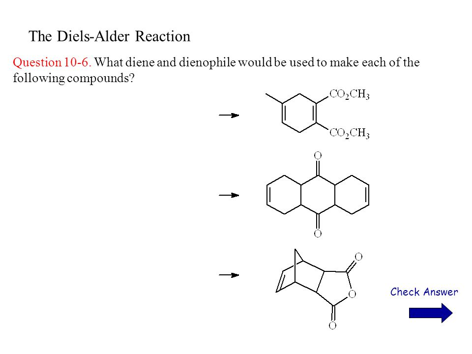The Diels-Alder Reaction Question 10-6. What diene and dienophile would be used to make each of the following compounds? Check Answer