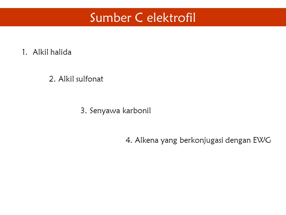 Sumber C elektrofil 1.Alkil halida 2. Alkil sulfonat 3. Senyawa karbonil 4. Alkena yang berkonjugasi dengan EWG