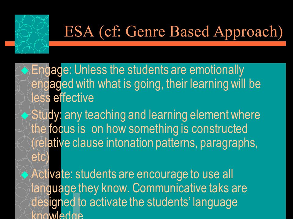ESA (cf: Genre Based Approach)  Engage: Unless the students are emotionally engaged with what is going, their learning will be less effective  Study: any teaching and learning element where the focus is on how something is constructed (relative clause intonation patterns, paragraphs, etc)  Activate: students are encourage to use all language they know.