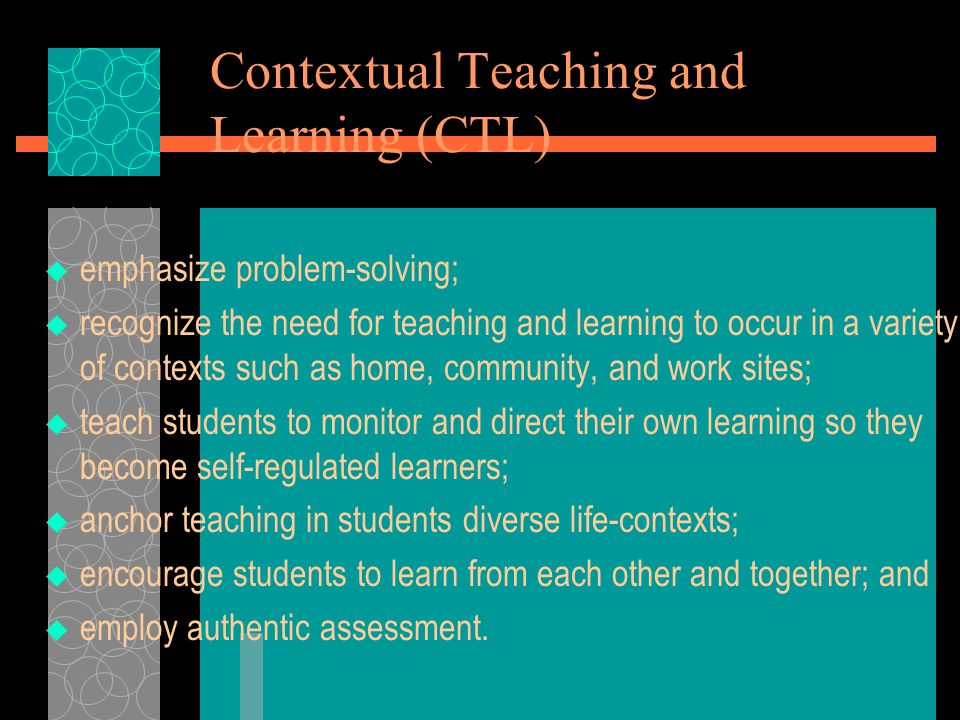 Contextual Teaching and Learning (CTL)  emphasize problem-solving;  recognize the need for teaching and learning to occur in a variety of contexts s