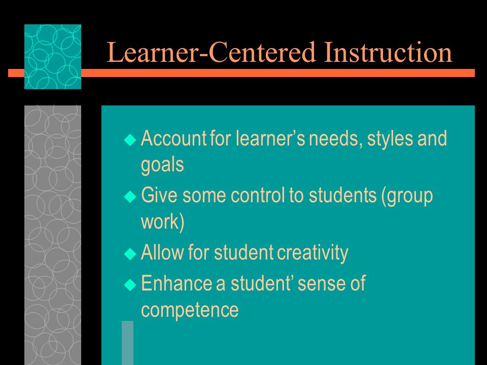 Learner-Centered Instruction  Account for learner's needs, styles and goals  Give some control to students (group work)  Allow for student creativi