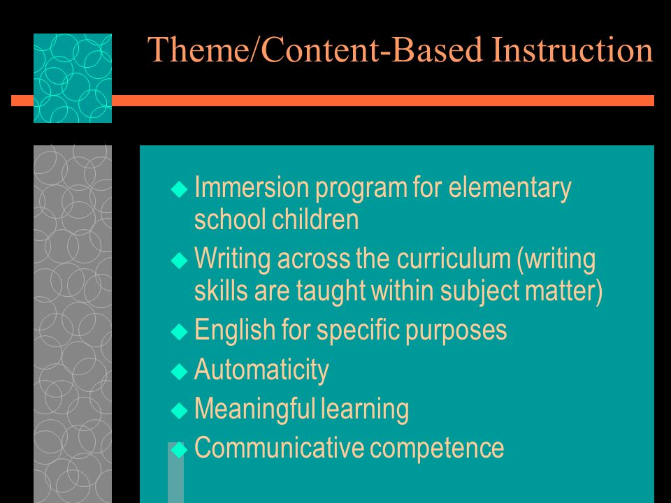 Theme/Content-Based Instruction  Immersion program for elementary school children  Writing across the curriculum (writing skills are taught within subject matter)  English for specific purposes  Automaticity  Meaningful learning  Communicative competence