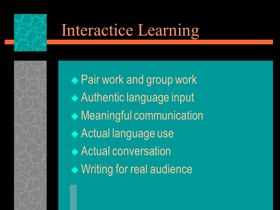 Interactice Learning  Pair work and group work  Authentic language input  Meaningful communication  Actual language use  Actual conversation  Wr