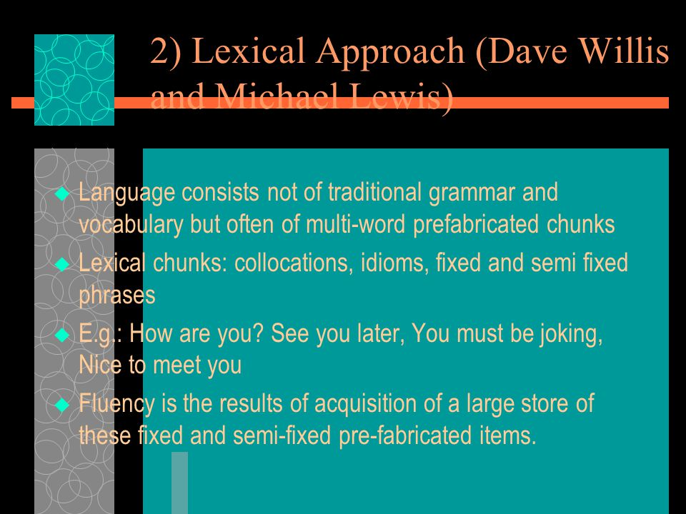 2) Lexical Approach (Dave Willis and Michael Lewis)  Language consists not of traditional grammar and vocabulary but often of multi-word prefabricated chunks  Lexical chunks: collocations, idioms, fixed and semi fixed phrases  E.g.: How are you.