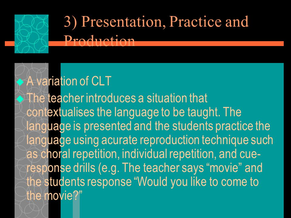 3) Presentation, Practice and Production  A variation of CLT  The teacher introduces a situation that contextualises the language to be taught. The