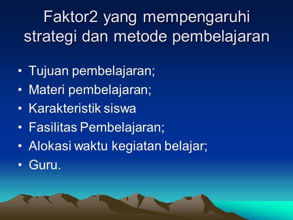 Faktor2 yang mempengaruhi strategi dan metode pembelajaran Tujuan pembelajaran; Materi pembelajaran; Karakteristik siswa Fasilitas Pembelajaran; Aloka