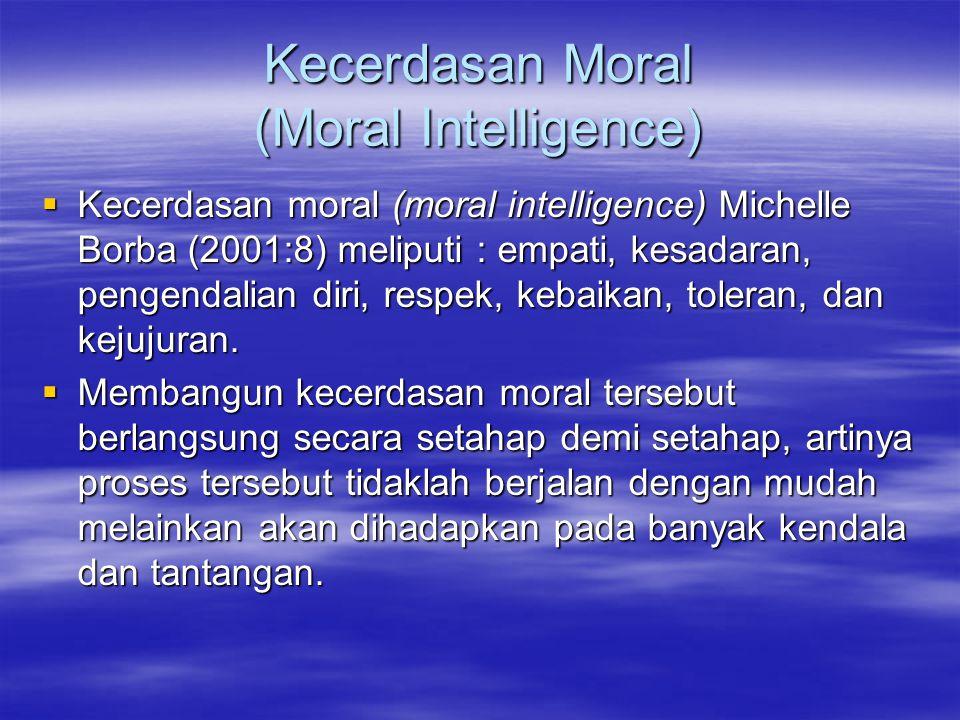 Kecerdasan Moral (Moral Intelligence)  Kecerdasan moral (moral intelligence) Michelle Borba (2001:8) meliputi : empati, kesadaran, pengendalian diri, respek, kebaikan, toleran, dan kejujuran.