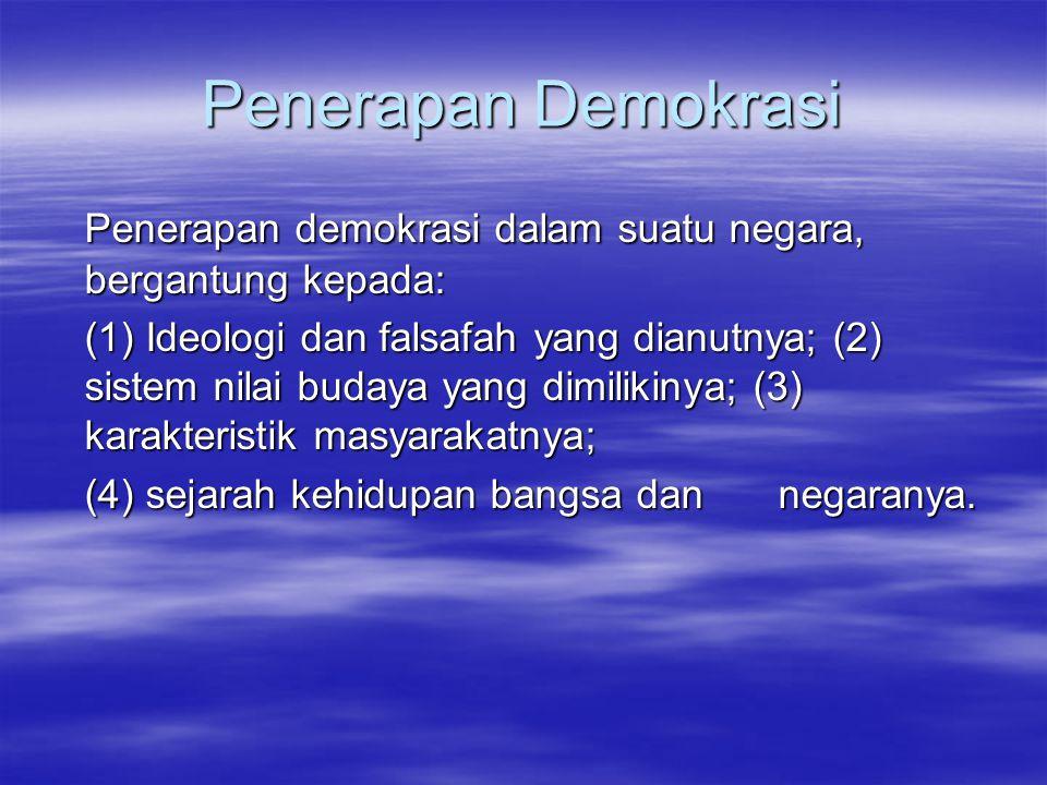 Penerapan Demokrasi Penerapan demokrasi dalam suatu negara, bergantung kepada: (1) Ideologi dan falsafah yang dianutnya; (2) sistem nilai budaya yang dimilikinya; (3) karakteristik masyarakatnya; (1) Ideologi dan falsafah yang dianutnya; (2) sistem nilai budaya yang dimilikinya; (3) karakteristik masyarakatnya; (4) sejarah kehidupan bangsa dan negaranya.