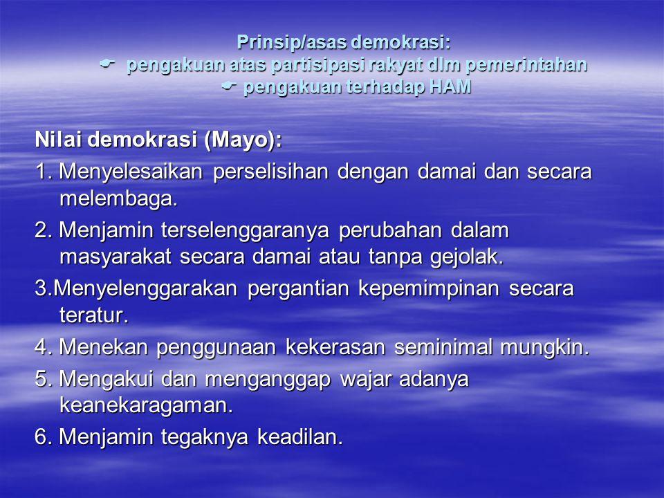 Prinsip/asas demokrasi:  pengakuan atas partisipasi rakyat dlm pemerintahan  pengakuan terhadap HAM Nilai demokrasi (Mayo): 1.