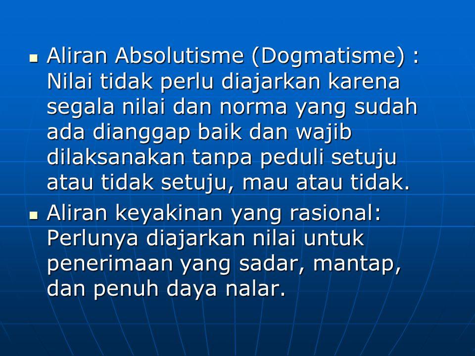 Aliran Absolutisme (Dogmatisme) : Nilai tidak perlu diajarkan karena segala nilai dan norma yang sudah ada dianggap baik dan wajib dilaksanakan tanpa peduli setuju atau tidak setuju, mau atau tidak.
