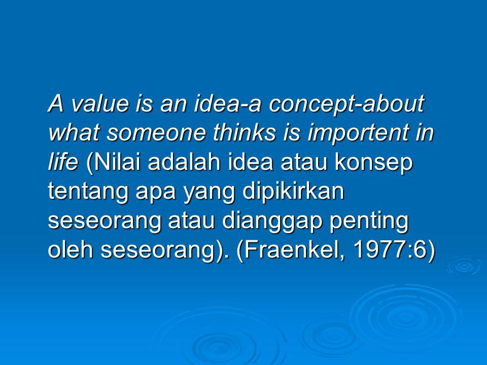 A value is an idea-a concept-about what someone thinks is importent in life (Nilai adalah idea atau konsep tentang apa yang dipikirkan seseorang atau dianggap penting oleh seseorang).