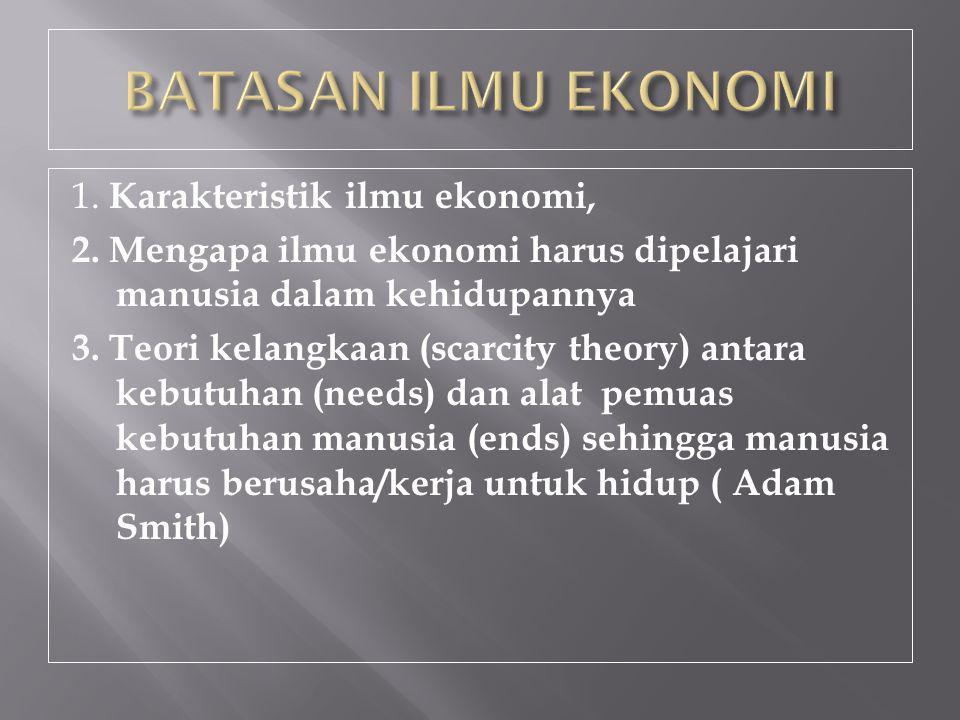 1. Karakteristik ilmu ekonomi, 2. Mengapa ilmu ekonomi harus dipelajari manusia dalam kehidupannya 3. Teori kelangkaan (scarcity theory) antara kebutu