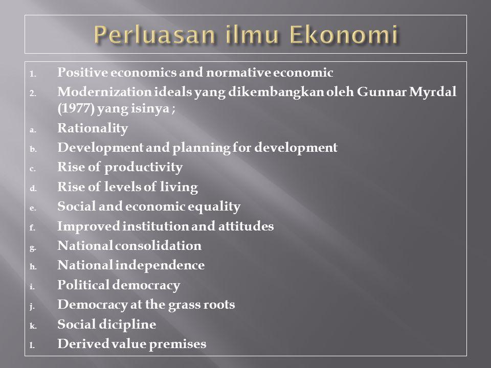 1. Positive economics and normative economic 2. Modernization ideals yang dikembangkan oleh Gunnar Myrdal (1977) yang isinya ; a. Rationality b. Devel
