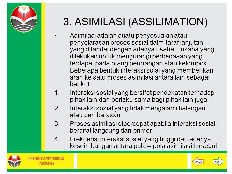 3. ASIMILASI (ASSILIMATION) Asimilasi adalah suatu penyesuaian atau penyelarasan proses sosial dalm taraf lanjutan yang ditandai dengan adanya usaha –