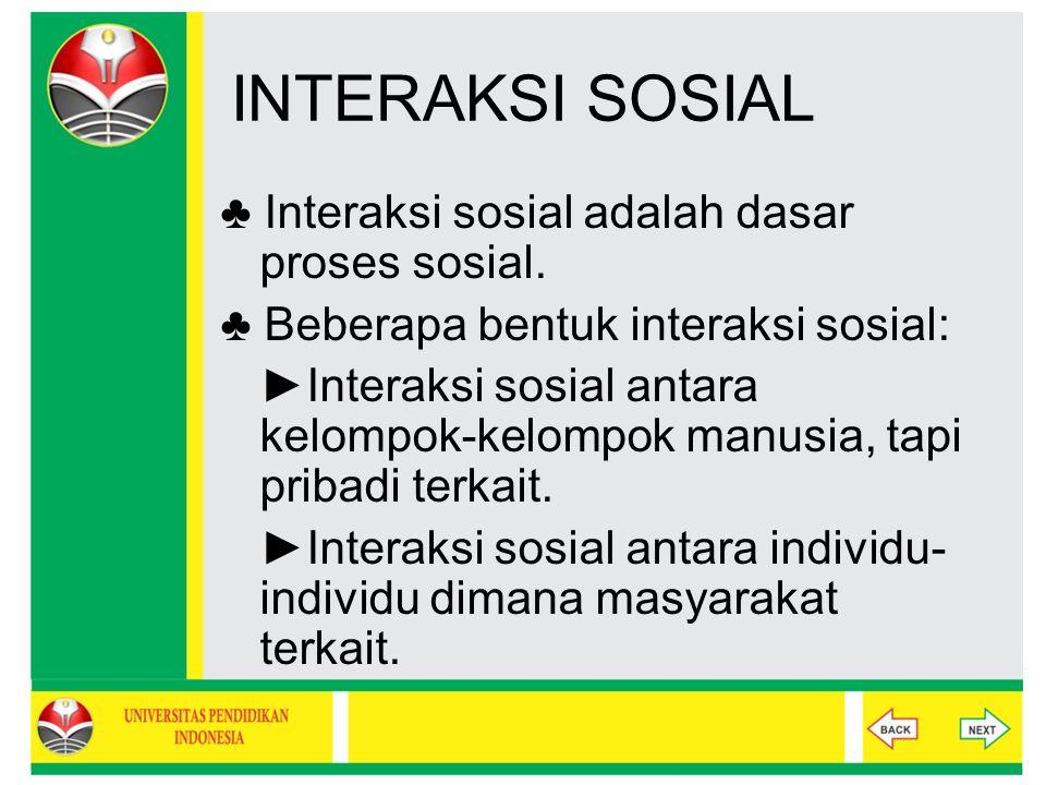 INTERAKSI SOSIAL ♣ Interaksi sosial adalah dasar proses sosial. ♣ Beberapa bentuk interaksi sosial: ►Interaksi sosial antara kelompok-kelompok manusia