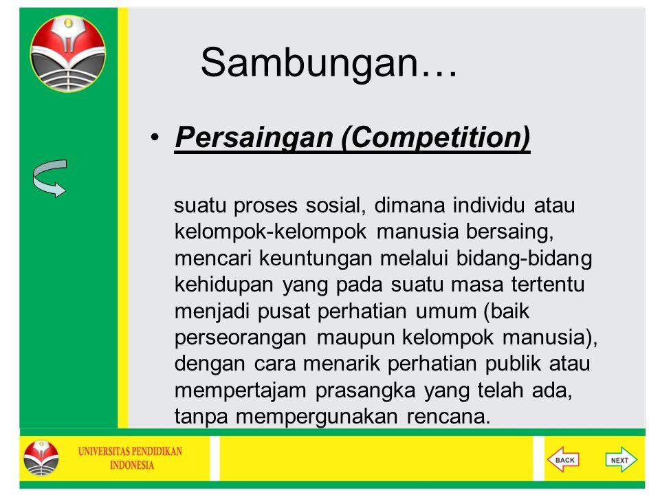 Sambungan… Persaingan (Competition) suatu proses sosial, dimana individu atau kelompok-kelompok manusia bersaing, mencari keuntungan melalui bidang-bi